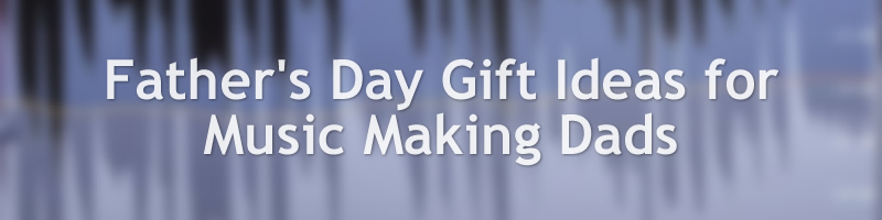 Father's Day Gift Ideas for Music Making Dads